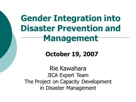 Gender Integration into Disaster Prevention and Management October 19, 2007 Rie Kawahara JICA Expert Team The Project on Capacity Development in Disaster.
