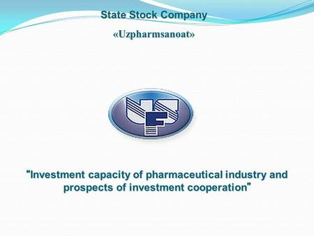 "State Stock Company «Uzpharmsanoat» "" Investment capacity of pharmaceutical industry and prospects of investment cooperation """