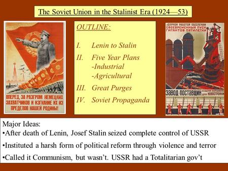 The Soviet Union in the Stalinist Era (1924—53) OUTLINE: I.Lenin to Stalin II.Five Year Plans -Industrial -Agricultural III.Great Purges IV.Soviet Propaganda.