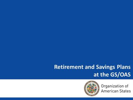 Retirement and Savings Plans at the GS/OAS. – Regulations that direct the Retirement and Savings Plans at the OAS – Current Situation – New Hires and.
