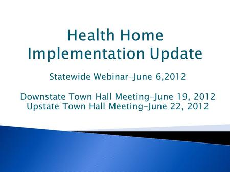 Statewide Webinar-June 6,2012 Downstate Town Hall Meeting-June 19, 2012 Upstate Town Hall Meeting-June 22, 2012.