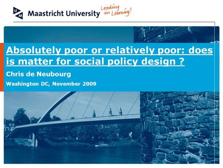 Absolutely poor or relatively poor: does is matter for social policy design ? Chris de Neubourg Washington DC, November 2009.