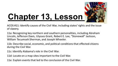Chapter 13, Lesson 4 ACOS #11: Identify causes of the Civil War, including states' rights and the issue of slavery. 11a: Recognizing key northern and southern.