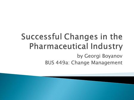 By Georgi Boyanov BUS 449a: Change Management.  Statistics  History  Medicinal recipes  Vaccines  Innovation  Mergers & Acquisitions.