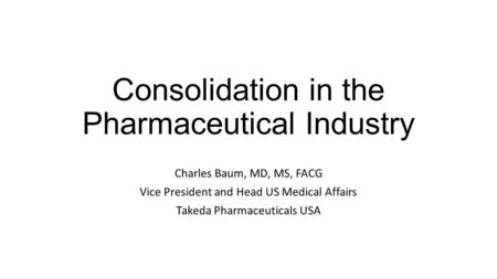 Consolidation in the Pharmaceutical Industry Charles Baum, MD, MS, FACG Vice President and Head US Medical Affairs Takeda Pharmaceuticals USA.