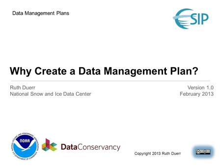 Why Create a Data Management Plan? Ruth Duerr National Snow and Ice Data Center Version 1.0 February 2013 Data Management Plans Copyright 2013 Ruth Duerr.