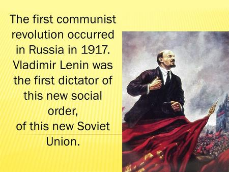 The first communist revolution occurred in Russia in 1917. Vladimir Lenin was the first dictator of this new social order, of this new Soviet Union.