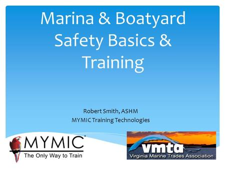 Marina & Boatyard Safety Basics & Training Robert Smith, ASHM MYMIC Training Technologies.