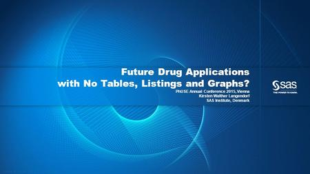 Copyright © 2015, SAS Institute Inc. All rights reserved. Future Drug Applications with No Tables, Listings and Graphs? PhUSE Annual Conference 2015, Vienna.