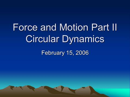 Force and Motion Part II Circular Dynamics February 15, 2006.