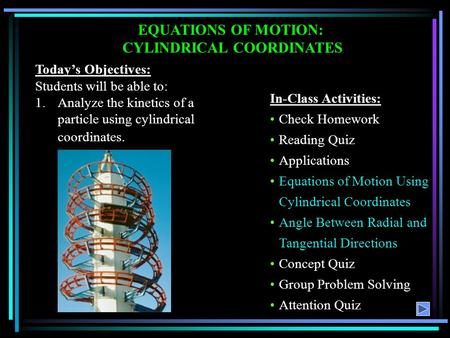 EQUATIONS OF MOTION: CYLINDRICAL COORDINATES Today's Objectives: Students will be able to: 1.Analyze the kinetics of a particle using cylindrical coordinates.