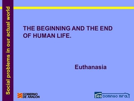 Social problems in our actual world THE BEGINNING AND THE END OF HUMAN LIFE. Euthanasia THE BEGINNING AND THE END OF HUMAN LIFE. Euthanasia.