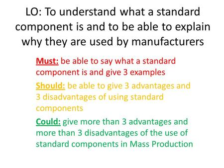 LO: To understand what a standard component is and to be able to explain why they are used by manufacturers Must: be able to say what a standard component.