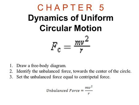 C H A P T E R 5 Dynamics of Uniform Circular Motion 1.Draw a free-body diagram. 2.Identify the unbalanced force, towards the center of the circle. 3.Set.