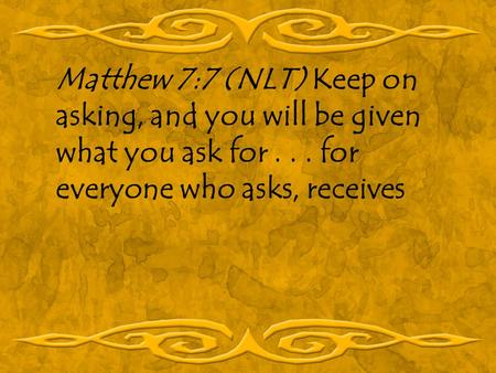 Matthew 7:7 (NLT) Keep on asking, and you will be given what you ask for... for everyone who asks, receives.
