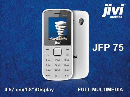 "4.57 cm(1.8"")Display FULL MULTIMEDIA JFP 75. Full Multimedia JFP 75 is a complete package of Multimedia features It is also packed with more features."