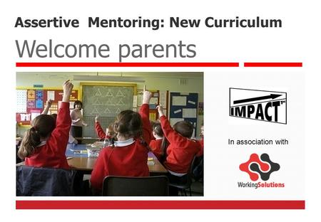 Assertive Mentoring: New Curriculum Welcome parents In association with.