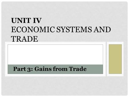 UNIT IV ECONOMIC SYSTEMS AND TRADE Part 3: Gains from Trade.