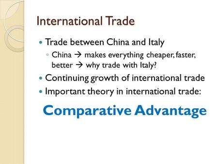 International Trade Trade between China and Italy ◦ China  makes everything cheaper, faster, better  why trade with Italy? Continuing growth of international.
