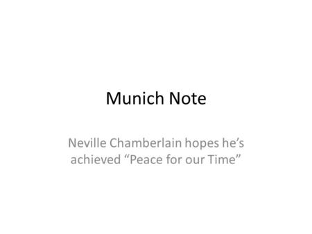 "Munich Note Neville Chamberlain hopes he's achieved ""Peace for our Time"""