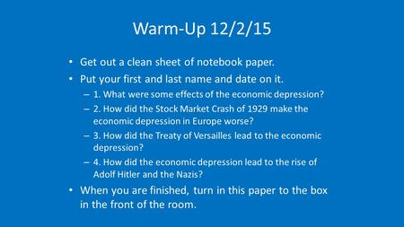 Warm-Up 12/2/15 Get out a clean sheet of notebook paper. Put your first and last name and date on it. – 1. What were some effects of the economic depression?