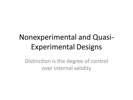 Nonexperimental and Quasi- Experimental Designs Distinction is the degree of control over internal validity.