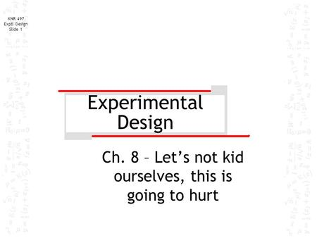 KNR 497 Exptl Design Slide 1 Experimental Design Ch. 8 – Let's not kid ourselves, this is going to hurt.