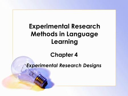 Experimental Research Methods in Language Learning Chapter 4 Experimental Research Designs.