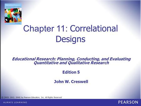 © (2015, 2012, 2008) by Pearson Education, Inc. All Rights Reserved Chapter 11: Correlational Designs Educational Research: Planning, Conducting, and Evaluating.