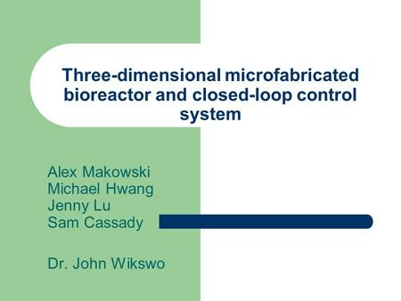 Three-dimensional microfabricated bioreactor and closed-loop control system Alex Makowski Michael Hwang Jenny Lu Sam Cassady Dr. John Wikswo.
