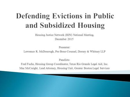 Housing Justice Network (HJN) National Meeting, December 2015 Presenter: Lawrence R. McDonough, Pro Bono Counsel, Dorsey & Whitney LLP Panelists: Fred.