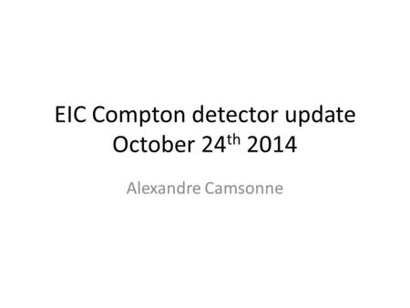 EIC Compton detector update October 24 th 2014 Alexandre Camsonne.