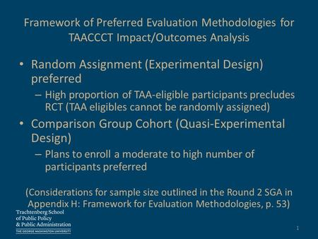 Framework of Preferred Evaluation Methodologies for TAACCCT Impact/Outcomes Analysis Random Assignment (Experimental Design) preferred – High proportion.