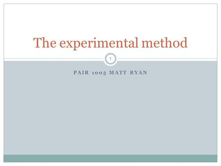 PAIR 1005 MATT RYAN 1 The experimental method. Should we 2 …be control freaks? …be manipulative? …treat people who are the same completely differently?