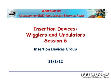 Insertion Devices: Wigglers and Undulators Session 6 Insertion Devices Group 11/1/12.