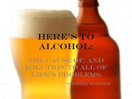 HERE's TO ALCOHOL: THe cause of, and solution to all of life's problems - Homer simpson.