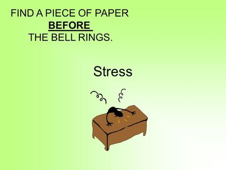 Stress FIND A PIECE OF PAPER BEFORE THE BELL RINGS.