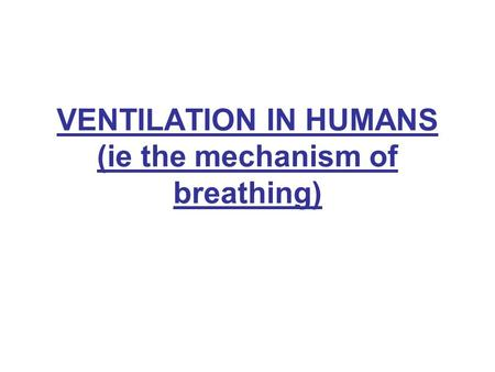 VENTILATION IN HUMANS (ie the mechanism of breathing)