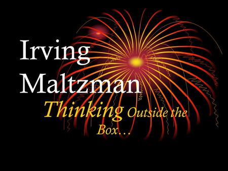 Irving Maltzman Thinking Outside the Box…. We are all ORIGINAL thinkers, but we must discover our original thoughts.