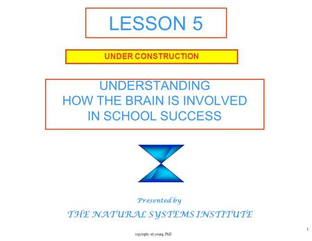 copyright, ed young, PhD 1 LESSON 5 UNDERSTANDING HOW THE BRAIN IS INVOLVED IN SCHOOL SUCCESS UNDER CONSTRUCTION Presented by THE NATURAL SYSTEMS INSTITUTE.