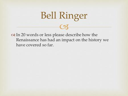   In 20 words or less please describe how the Renaissance has had an impact on the history we have covered so far. Bell Ringer.