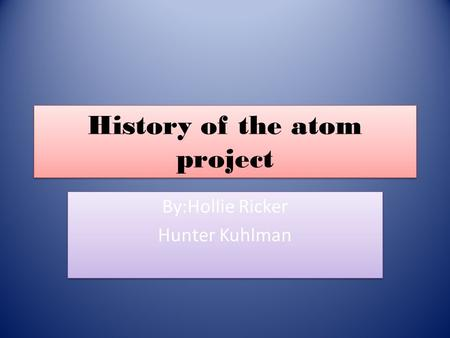 History of the atom project By:Hollie Ricker Hunter Kuhlman By:Hollie Ricker Hunter Kuhlman.