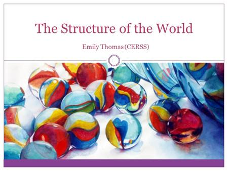 The Structure of the World Emily Thomas (CERSS). What is philosophy?