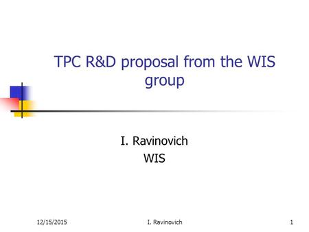 1 TPC R&D proposal from the WIS group I. Ravinovich WIS I. Ravinovich12/15/2015.