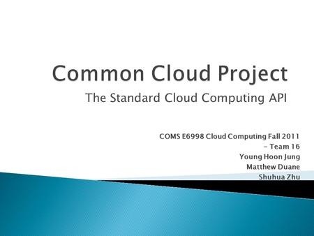 The Standard Cloud Computing API COMS E6998 Cloud Computing Fall 2011 - Team 16 - Team 16 Young Hoon Jung Matthew Duane Shuhua Zhu.
