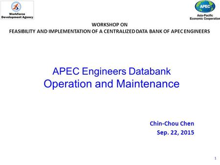 APEC Engineers Databank Operation and Maintenance Chin-Chou Chen Sep. 22, 2015 WORKSHOP ON FEASIBILITY AND IMPLEMENTATION OF A CENTRALIZED DATA BANK OF.