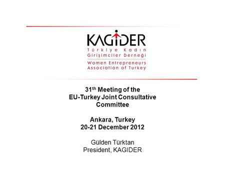 31 th Meeting of the EU-Turkey Joint Consultative Committee Ankara, Turkey 20-21 December 2012 Gülden Türktan President, KAGIDER.