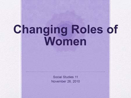 Changing Roles of Women Social Studies 11 November 26, 2010.