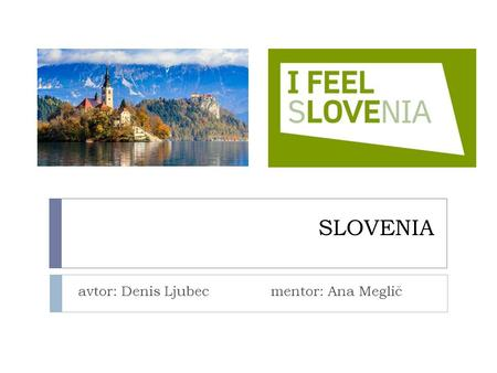 SLOVENIA avtor: Denis Ljubec mentor: Ana Meglič.  It lies in the heart of Europe between Austria, Hungary, Croatia and Italy.  It covers 20256 sq km-