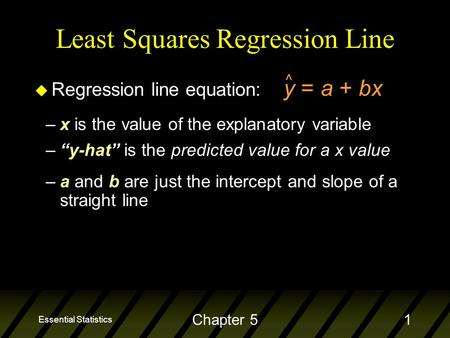 "Essential Statistics Chapter 51 Least Squares Regression Line u Regression line equation: y = a + bx ^ –x is the value of the explanatory variable –""y-hat"""